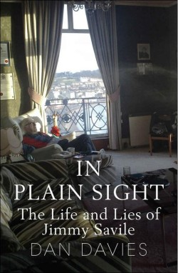 In Plain Sight The Life and Lies of Jimmy Savile by Dan Davies